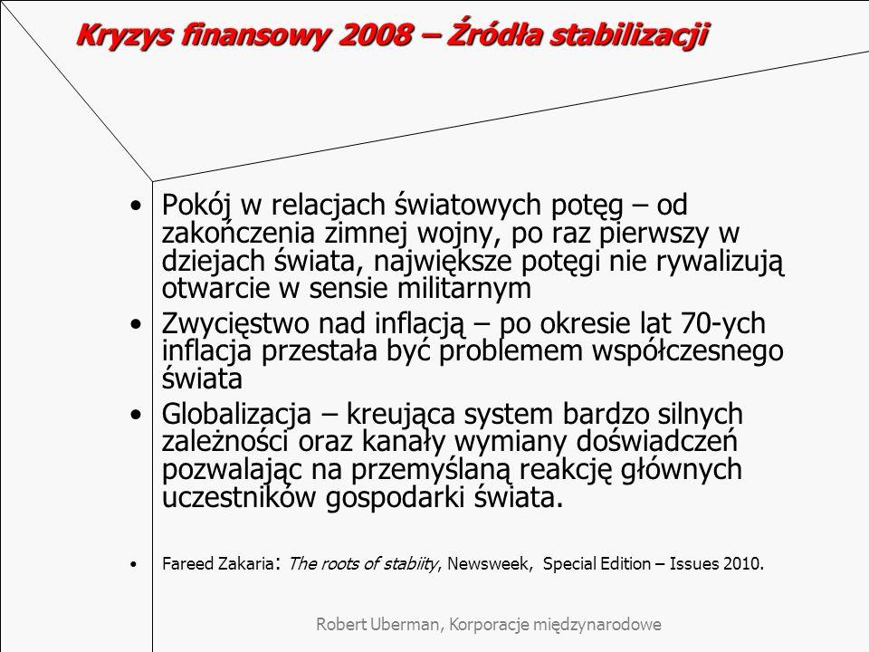 Robert Uberman, Korporacje międzynarodowe Kryzys finansowy 2008 – Źródła stabilizacji Pokój w relacjach światowych potęg – od zakończenia zimnej wojny, po raz pierwszy w dziejach świata, największe potęgi nie rywalizują otwarcie w sensie militarnym Zwycięstwo nad inflacją – po okresie lat 70-ych inflacja przestała być problemem współczesnego świata Globalizacja – kreująca system bardzo silnych zależności oraz kanały wymiany doświadczeń pozwalając na przemyślaną reakcję głównych uczestników gospodarki świata.