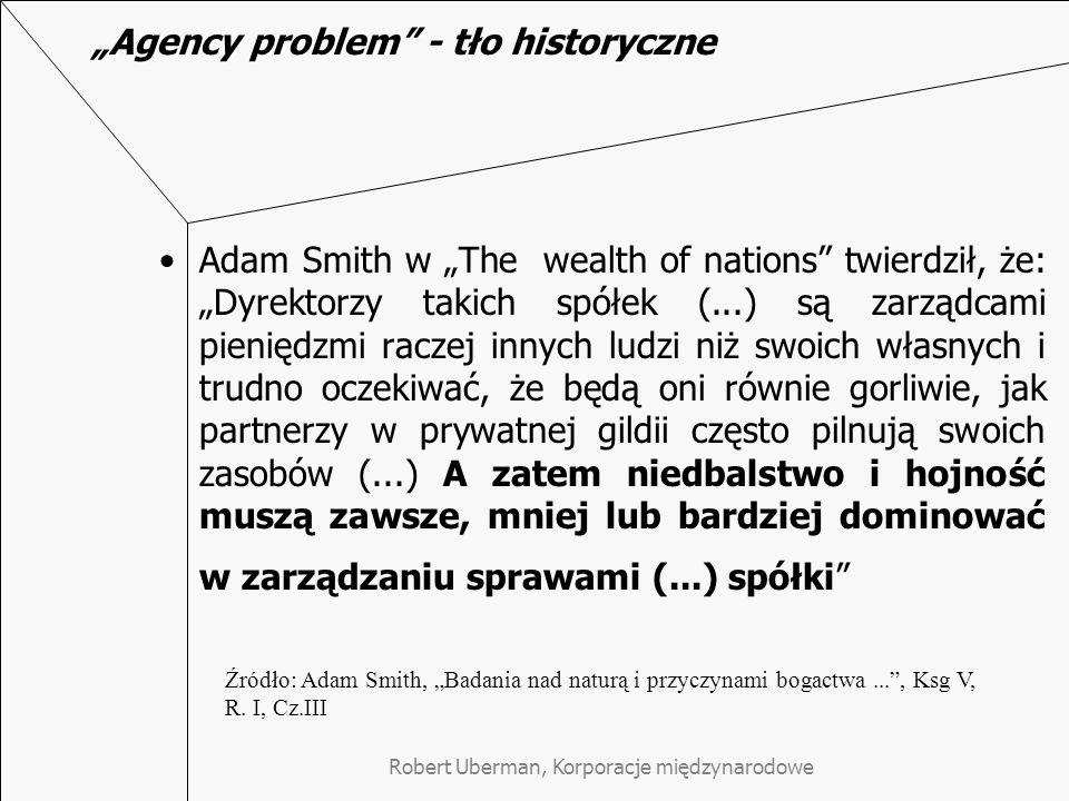 """Robert Uberman, Korporacje międzynarodowe """"Agency problem - tło historyczne Adam Smith w """"The wealth of nations twierdził, że: """"Dyrektorzy takich spółek (...) są zarządcami pieniędzmi raczej innych ludzi niż swoich własnych i trudno oczekiwać, że będą oni równie gorliwie, jak partnerzy w prywatnej gildii często pilnują swoich zasobów (...) A zatem niedbalstwo i hojność muszą zawsze, mniej lub bardziej dominować w zarządzaniu sprawami (...) spółki Źródło: Adam Smith, """"Badania nad naturą i przyczynami bogactwa... , Ksg V, R."""