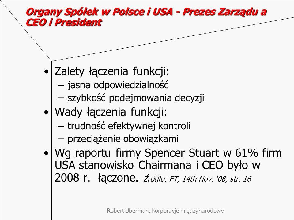 Robert Uberman, Korporacje międzynarodowe Organy Spółek w Polsce i USA - Prezes Zarządu a CEO i President Zalety łączenia funkcji: –jasna odpowiedzialność –szybkość podejmowania decyzji Wady łączenia funkcji: –trudność efektywnej kontroli –przeciążenie obowiązkami Wg raportu firmy Spencer Stuart w 61% firm USA stanowisko Chairmana i CEO było w 2008 r.
