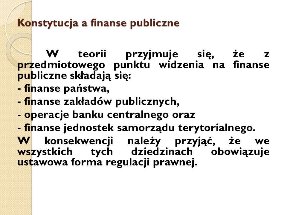 Konstytucja a finanse publiczne W teorii przyjmuje się, że z przedmiotowego punktu widzenia na finanse publiczne składają się: - finanse państwa, - finanse zakładów publicznych, - operacje banku centralnego oraz - finanse jednostek samorządu terytorialnego.