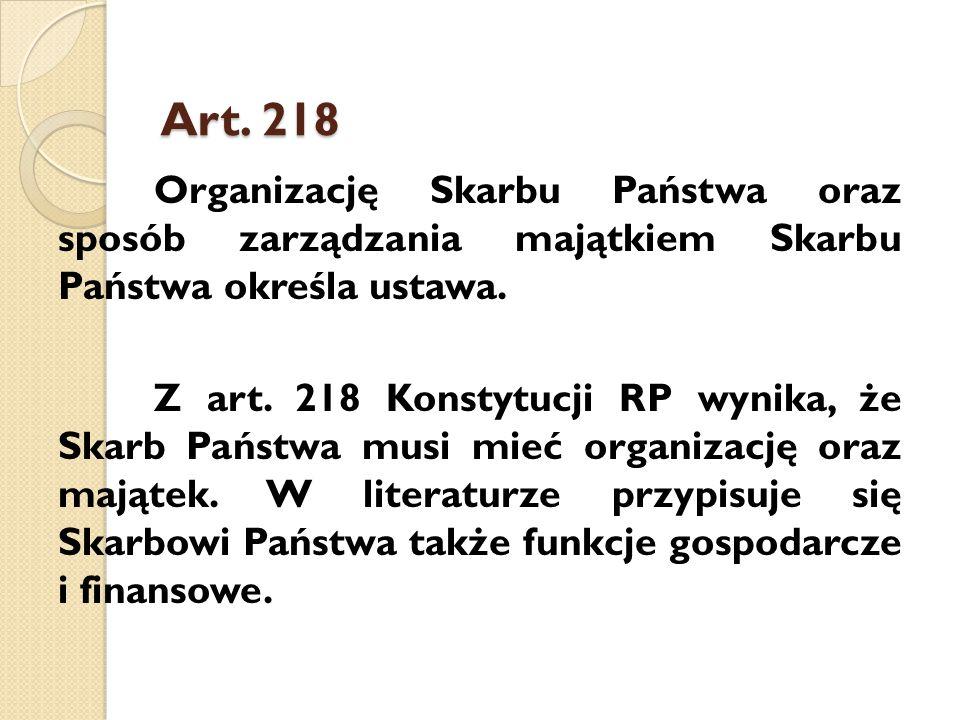 Art. 218 Organizację Skarbu Państwa oraz sposób zarządzania majątkiem Skarbu Państwa określa ustawa. Z art. 218 Konstytucji RP wynika, że Skarb Państw