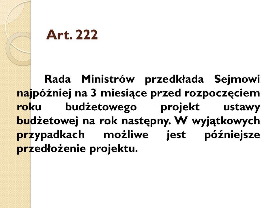 Art. 222 Rada Ministrów przedkłada Sejmowi najpóźniej na 3 miesiące przed rozpoczęciem roku budżetowego projekt ustawy budżetowej na rok następny. W w