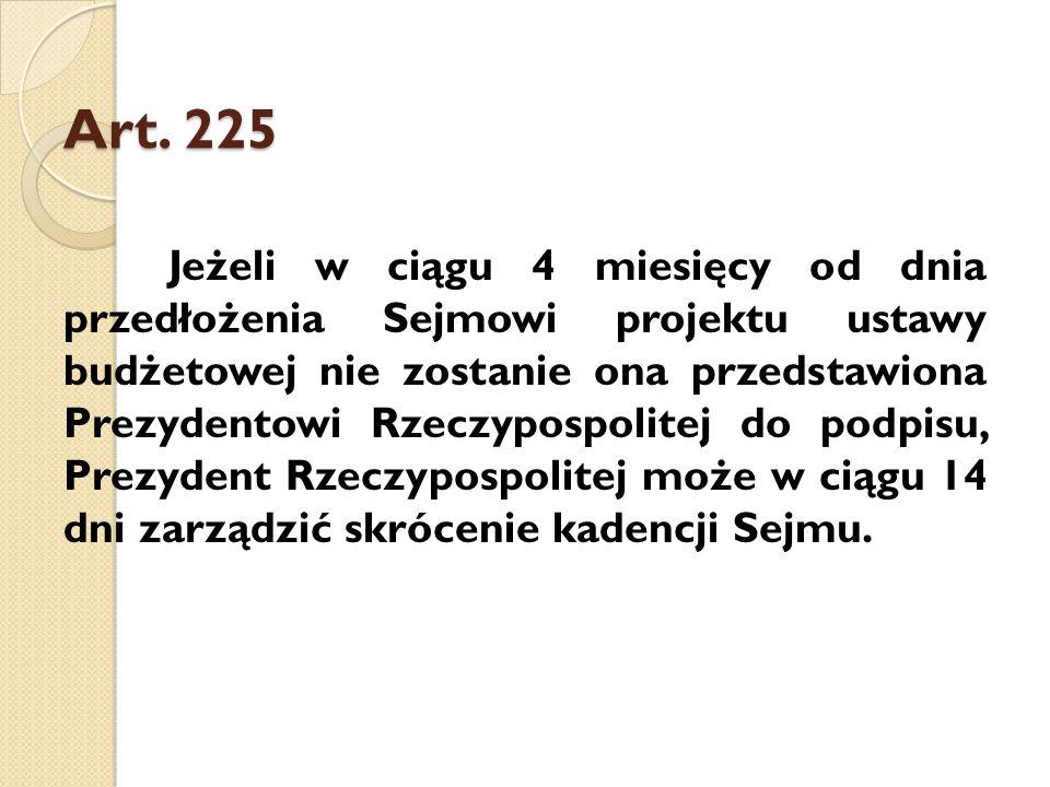 Art. 225 Jeżeli w ciągu 4 miesięcy od dnia przedłożenia Sejmowi projektu ustawy budżetowej nie zostanie ona przedstawiona Prezydentowi Rzeczypospolite