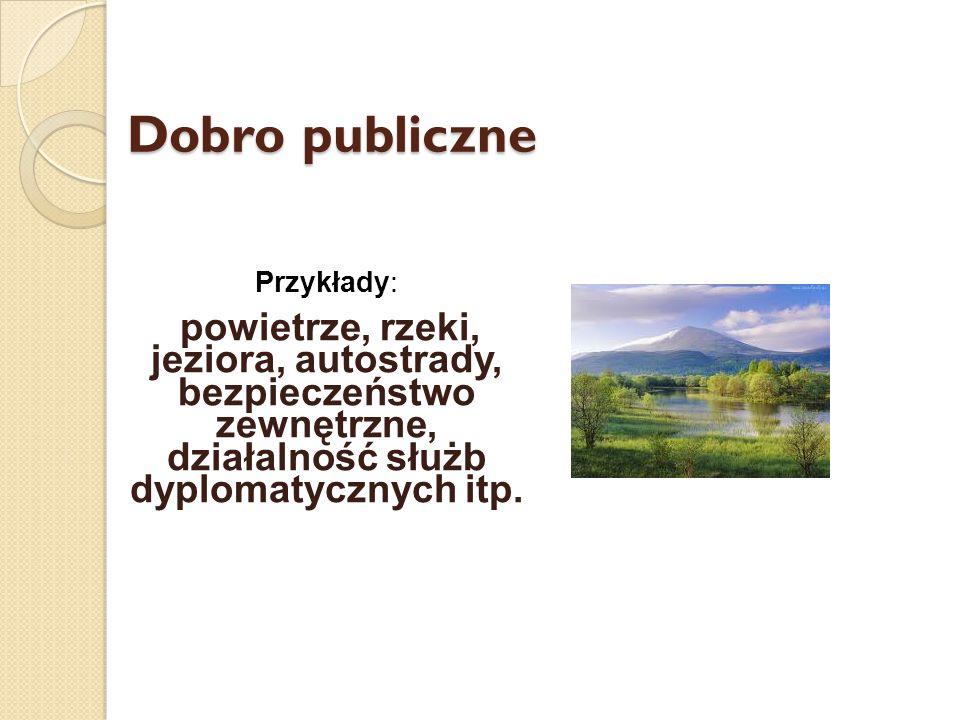 Dobro publiczne Przykłady: powietrze, rzeki, jeziora, autostrady, bezpieczeństwo zewnętrzne, działalność służb dyplomatycznych itp.