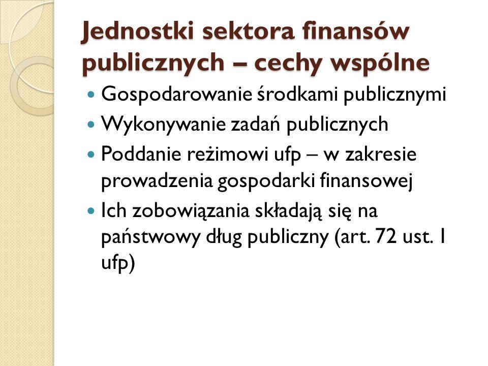 Jednostki sektora finansów publicznych – cechy wspólne Gospodarowanie środkami publicznymi Wykonywanie zadań publicznych Poddanie reżimowi ufp – w zakresie prowadzenia gospodarki finansowej Ich zobowiązania składają się na państwowy dług publiczny (art.