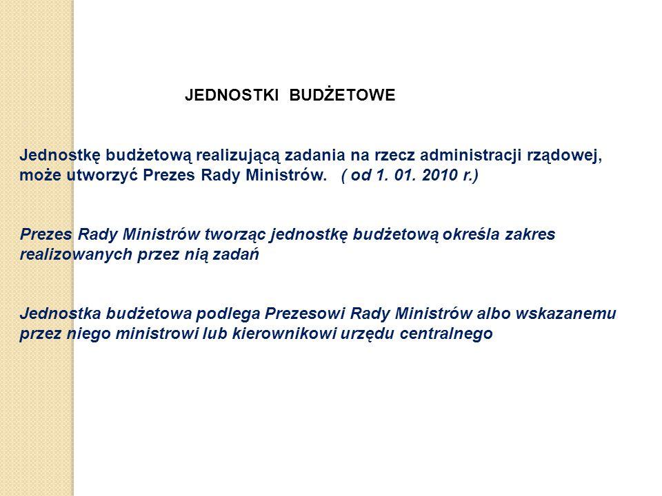 JEDNOSTKI BUDŻETOWE Jednostkę budżetową realizującą zadania na rzecz administracji rządowej, może utworzyć Prezes Rady Ministrów.