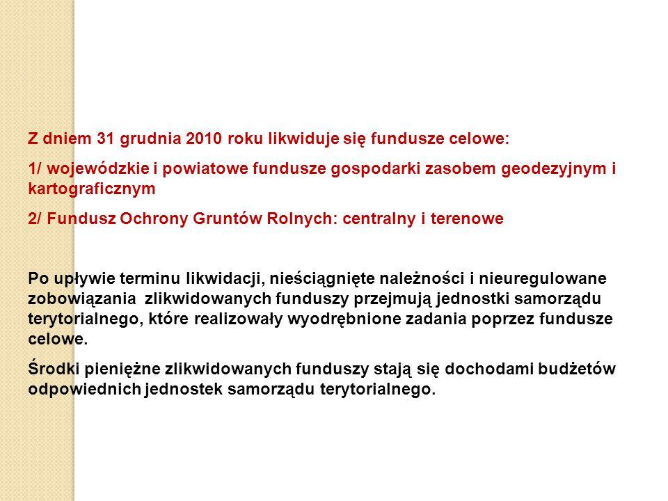 Z dniem 31 grudnia 2010 roku likwiduje się fundusze celowe: 1/ wojewódzkie i powiatowe fundusze gospodarki zasobem geodezyjnym i kartograficznym 2/ Fundusz Ochrony Gruntów Rolnych: centralny i terenowe Po upływie terminu likwidacji, nieściągnięte należności i nieuregulowane zobowiązania zlikwidowanych funduszy przejmują jednostki samorządu terytorialnego, które realizowały wyodrębnione zadania poprzez fundusze celowe.