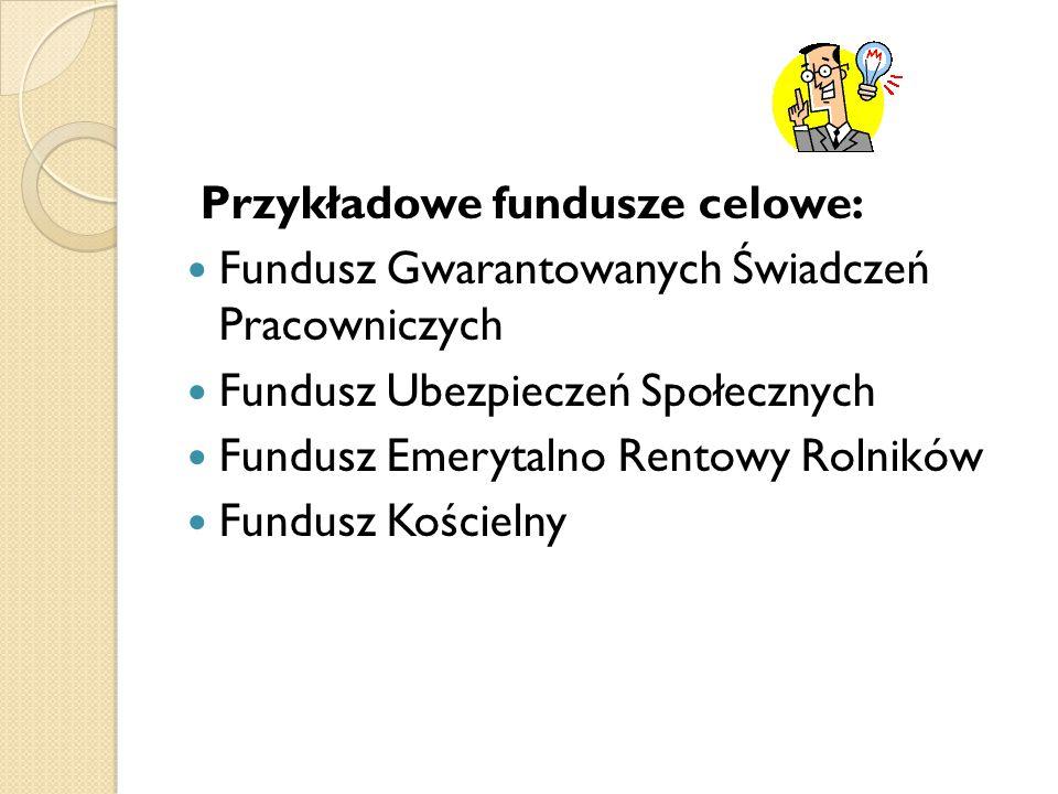 Przykładowe fundusze celowe: Fundusz Gwarantowanych Świadczeń Pracowniczych Fundusz Ubezpieczeń Społecznych Fundusz Emerytalno Rentowy Rolników Fundusz Kościelny