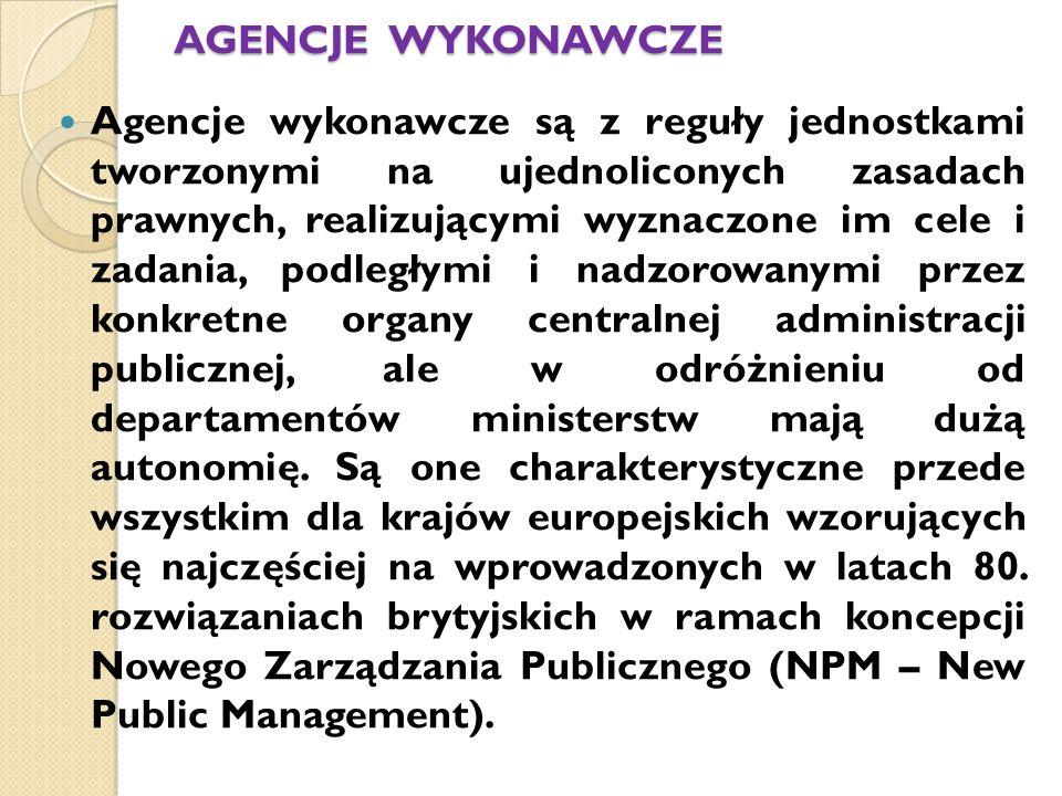 AGENCJE WYKONAWCZE Agencje wykonawcze są z reguły jednostkami tworzonymi na ujednoliconych zasadach prawnych, realizującymi wyznaczone im cele i zadania, podległymi i nadzorowanymi przez konkretne organy centralnej administracji publicznej, ale w odróżnieniu od departamentów ministerstw mają dużą autonomię.