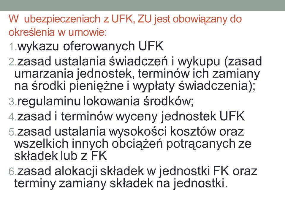 W ubezpieczeniach z UFK, ZU jest obowiązany do określenia w umowie: 1. wykazu oferowanych UFK 2. zasad ustalania świadczeń i wykupu (zasad umarzania j