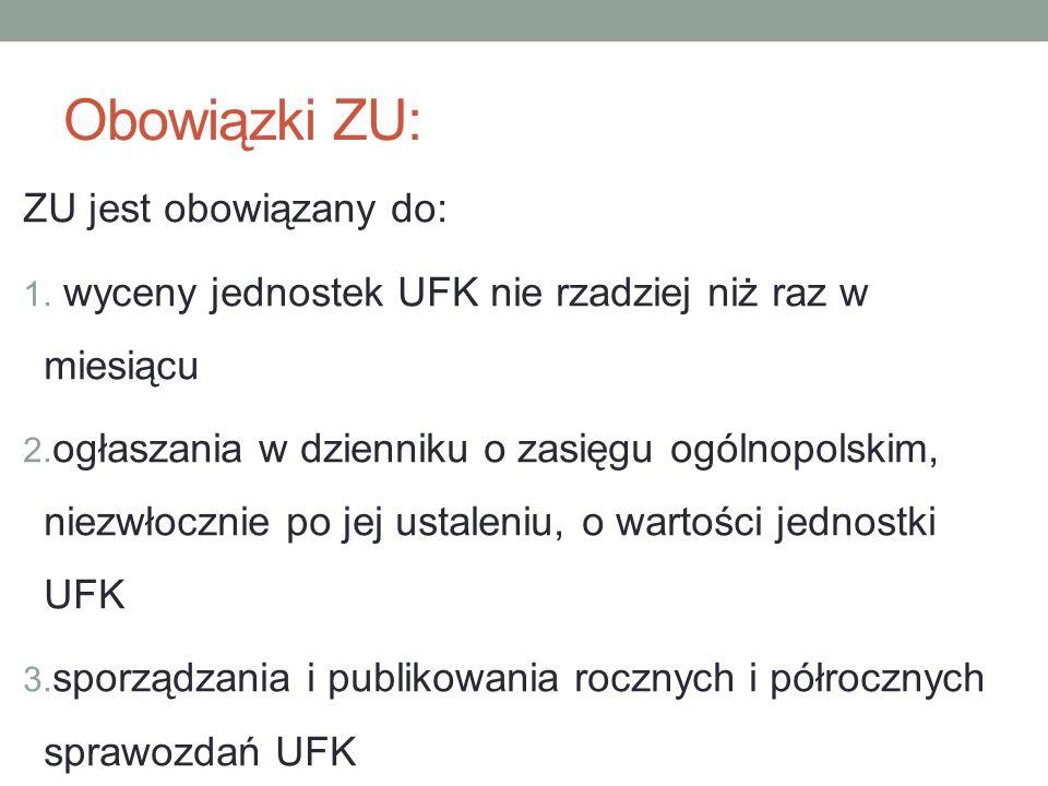 Obowiązki ZU: ZU jest obowiązany do: 1. wyceny jednostek UFK nie rzadziej niż raz w miesiącu 2. ogłaszania w dzienniku o zasięgu ogólnopolskim, niezwł