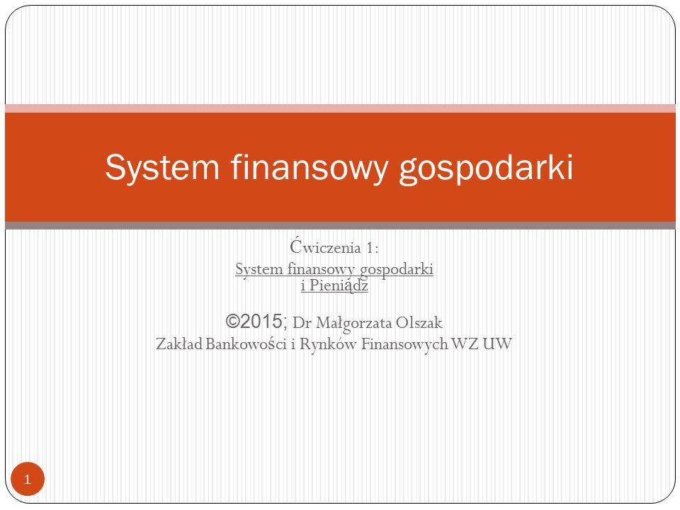 Ć wiczenia 1: System finansowy gospodarki i Pieni ą dz ©2015; Dr Małgorzata Olszak Zakład Bankowo ś ci i Rynków Finansowych WZ UW 1 System finansowy g
