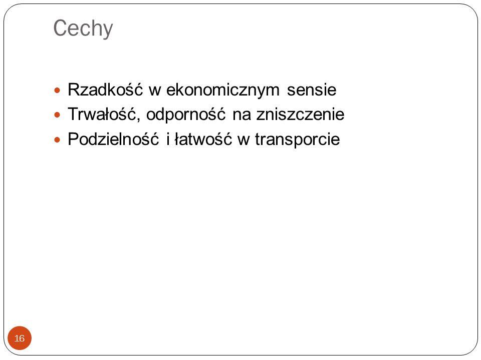 Cechy 16 Rzadkość w ekonomicznym sensie Trwałość, odporność na zniszczenie Podzielność i łatwość w transporcie