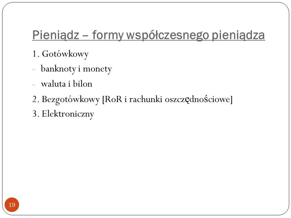 Pieniądz – formy współczesnego pieniądza 19 1. Gotówkowy - banknoty i monety - waluta i bilon 2. Bezgotówkowy [RoR i rachunki oszcz ę dno ś ciowe] 3.