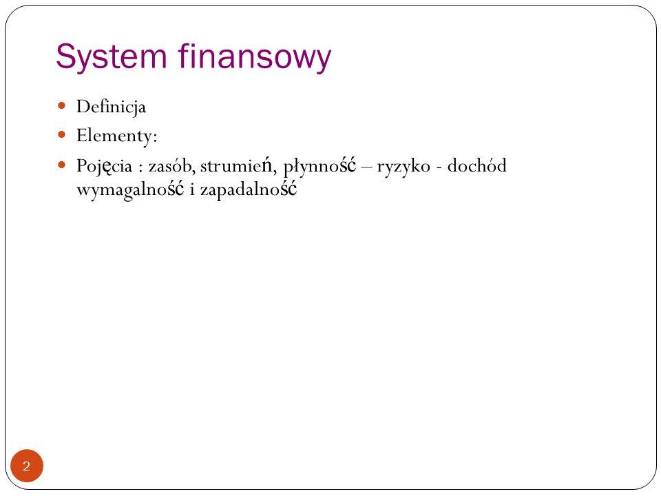 System finansowy 2 Definicja Elementy: Poj ę cia : zasób, strumie ń, płynno ść – ryzyko - dochód wymagalno ść i zapadalno ść