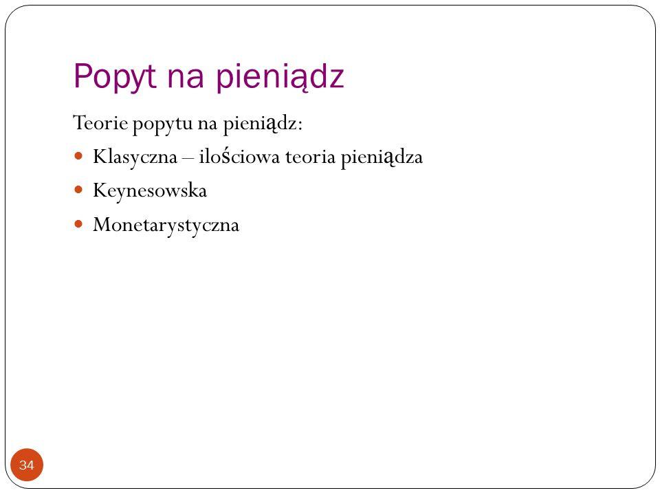 Popyt na pieniądz 34 Teorie popytu na pieni ą dz: Klasyczna – ilo ś ciowa teoria pieni ą dza Keynesowska Monetarystyczna