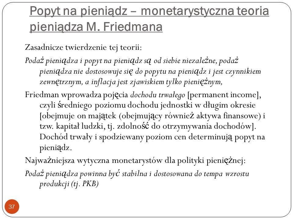 Popyt na pieniądz – monetarystyczna teoria pieniądza M. Friedmana 37 Zasadnicze twierdzenie tej teorii: Poda ż pieni ą dza i popyt na pieni ą dz s ą o