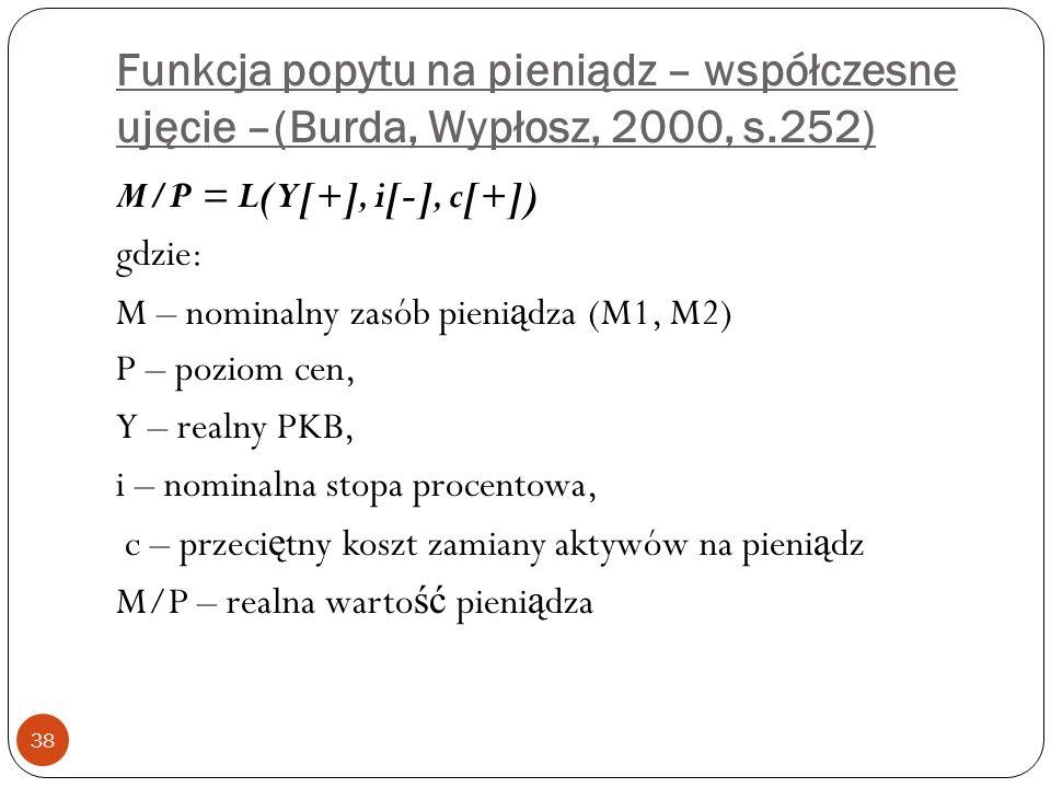 Funkcja popytu na pieniądz – współczesne ujęcie –(Burda, Wypłosz, 2000, s.252) 38 M/P = L(Y[+], i[-], c[+]) gdzie: M – nominalny zasób pieni ą dza (M1