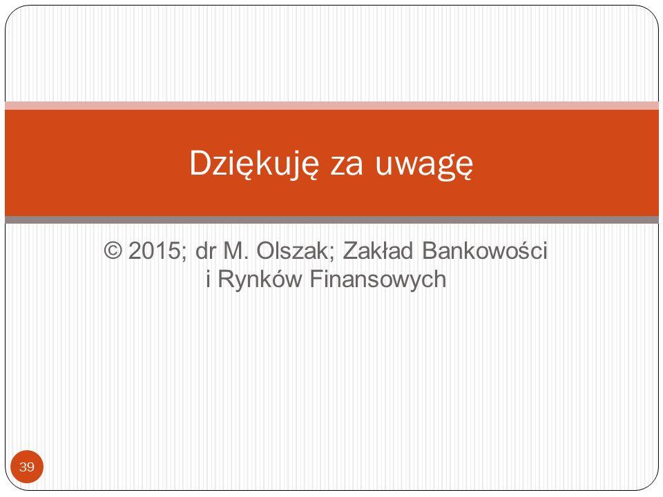 © 2015; dr M. Olszak; Zakład Bankowości i Rynków Finansowych 39 Dziękuję za uwagę