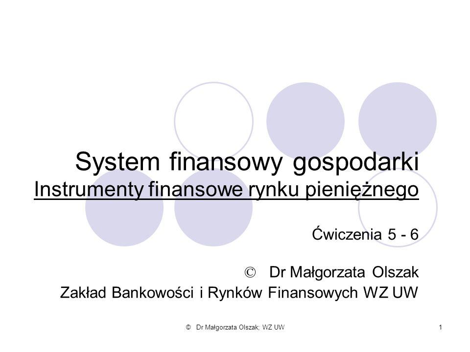 © Dr Małgorzata Olszak; WZ UW1 System finansowy gospodarki Instrumenty finansowe rynku pieniężnego Ćwiczenia 5 - 6 © Dr Małgorzata Olszak Zakład Banko