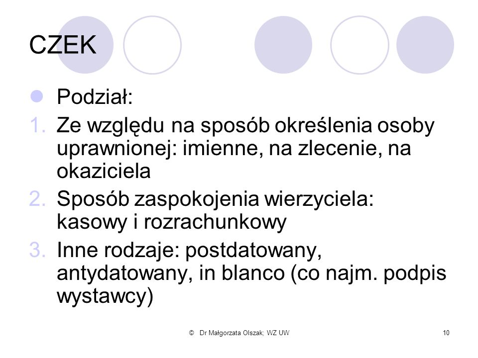 © Dr Małgorzata Olszak; WZ UW10 CZEK Podział: 1.Ze względu na sposób określenia osoby uprawnionej: imienne, na zlecenie, na okaziciela 2.Sposób zaspok