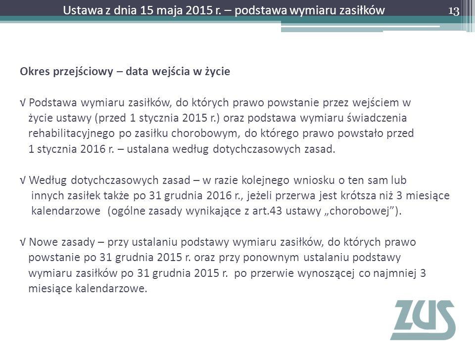 Okres przejściowy – data wejścia w życie √ Podstawa wymiaru zasiłków, do których prawo powstanie przez wejściem w życie ustawy (przed 1 stycznia 2015