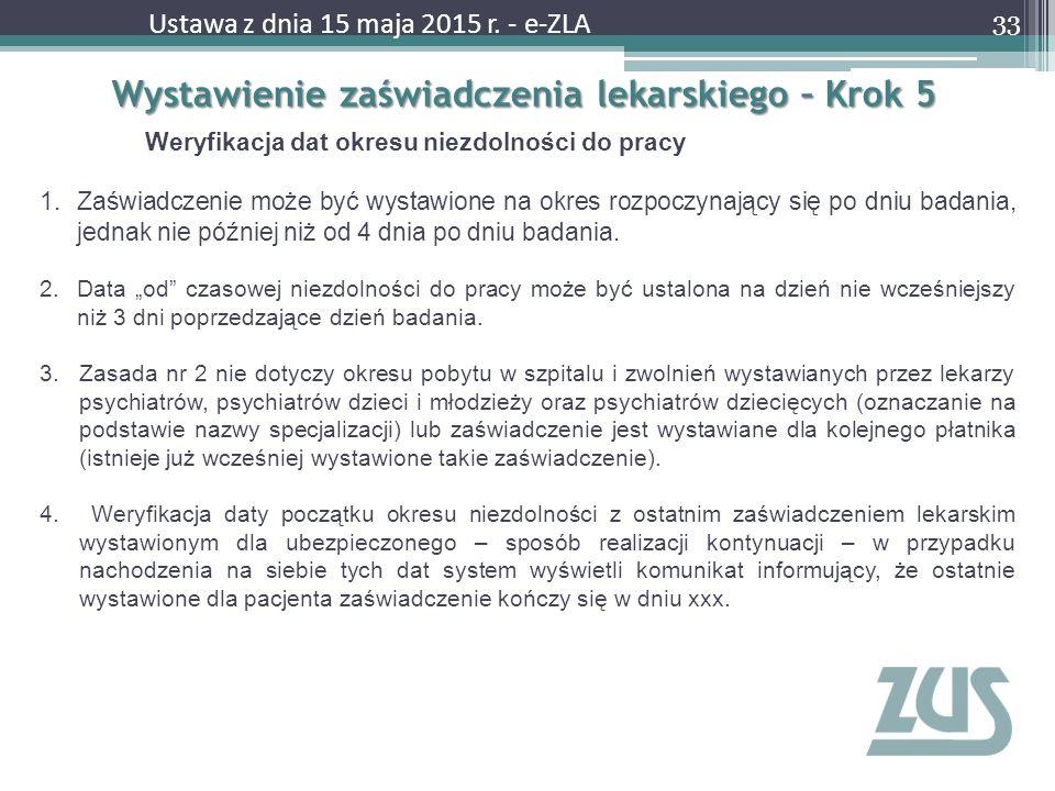 Wystawienie zaświadczenia lekarskiego – Krok 5 33 Ustawa z dnia 15 maja 2015 r. - e-ZLA Weryfikacja dat okresu niezdolności do pracy 1.Zaświadczenie m
