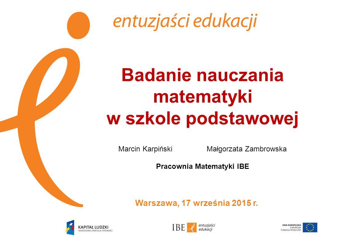Badanie nauczania matematyki w szkole podstawowej Marcin KarpińskiMałgorzata Zambrowska Pracownia Matematyki IBE Warszawa, 17 września 2015 r.