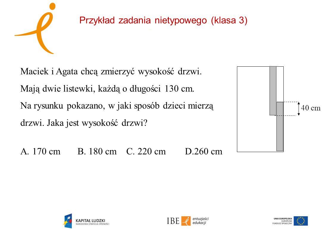 Przykład zadania nietypowego (klasa 3) 40 cm Maciek i Agata chcą zmierzyć wysokość drzwi. Mają dwie listewki, każdą o długości 130 cm. Na rysunku poka