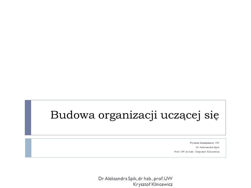 Budowa organizacji uczącej się Wydział Zarządzania UW Dr Aleksandra Spik Prof.