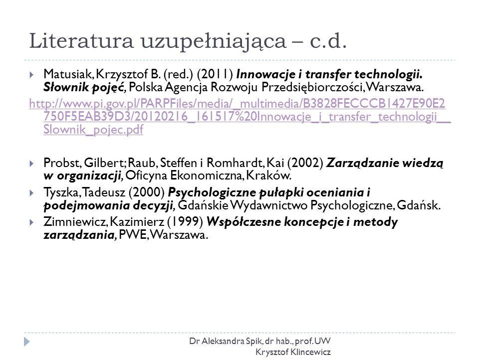Literatura uzupełniająca – c.d. Dr Aleksandra Spik, dr hab., prof. UW Krysztof Klincewicz  Matusiak, Krzysztof B. (red.) (2011) Innowacje i transfer