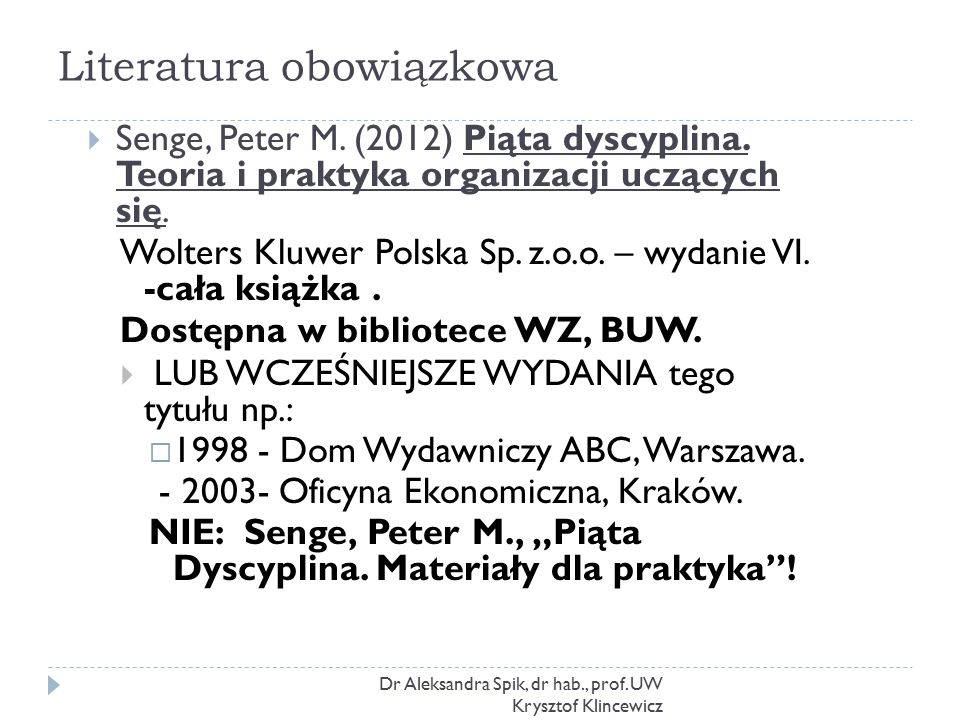 Literatura obowiązkowa Dr Aleksandra Spik, dr hab., prof. UW Krysztof Klincewicz  Senge, Peter M. (2012) Piąta dyscyplina. Teoria i praktyka organiza