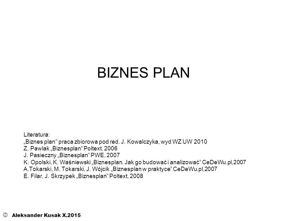 """BIZNES PLAN © Aleksander Kusak X.2015 Literatura: """"Biznes plan"""" praca zbiorowa pod red. J. Kowalczyka, wyd WZ UW 2010 Z. Pawlak """"Biznesplan"""" Poltext,"""
