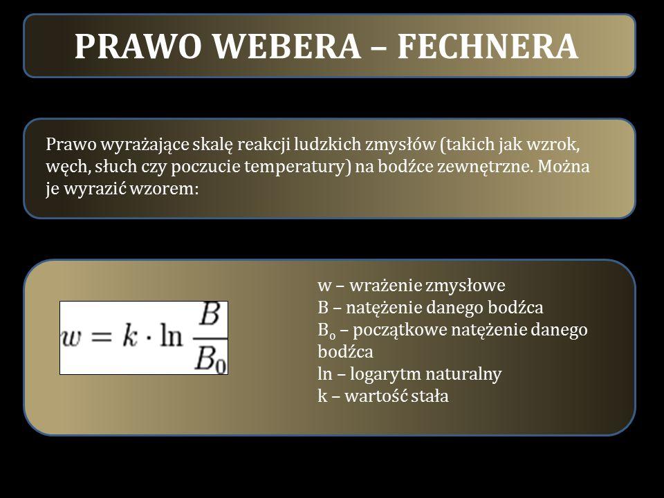 PRAWO WEBERA – FECHNERA Prawo wyrażające skalę reakcji ludzkich zmysłów (takich jak wzrok, węch, słuch czy poczucie temperatury) na bodźce zewnętrzne.