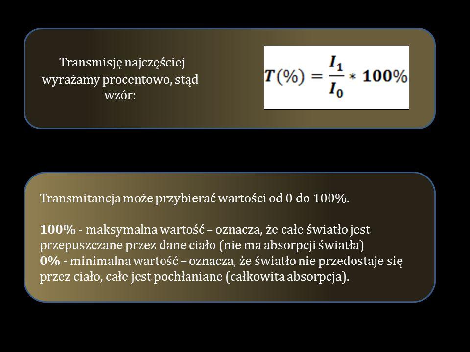 Transmisję najczęściej wyrażamy procentowo, stąd wzór: Transmitancja może przybierać wartości od 0 do 100%. 100% - maksymalna wartość – oznacza, że ca