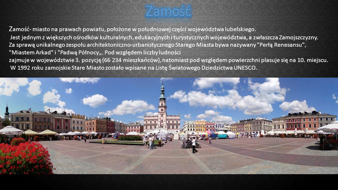 Z amość- miasto na prawach powiatu, położone w południowej części województwa lubelskiego. Jest jednym z większych ośrodków kulturalnych, edukacyjnych