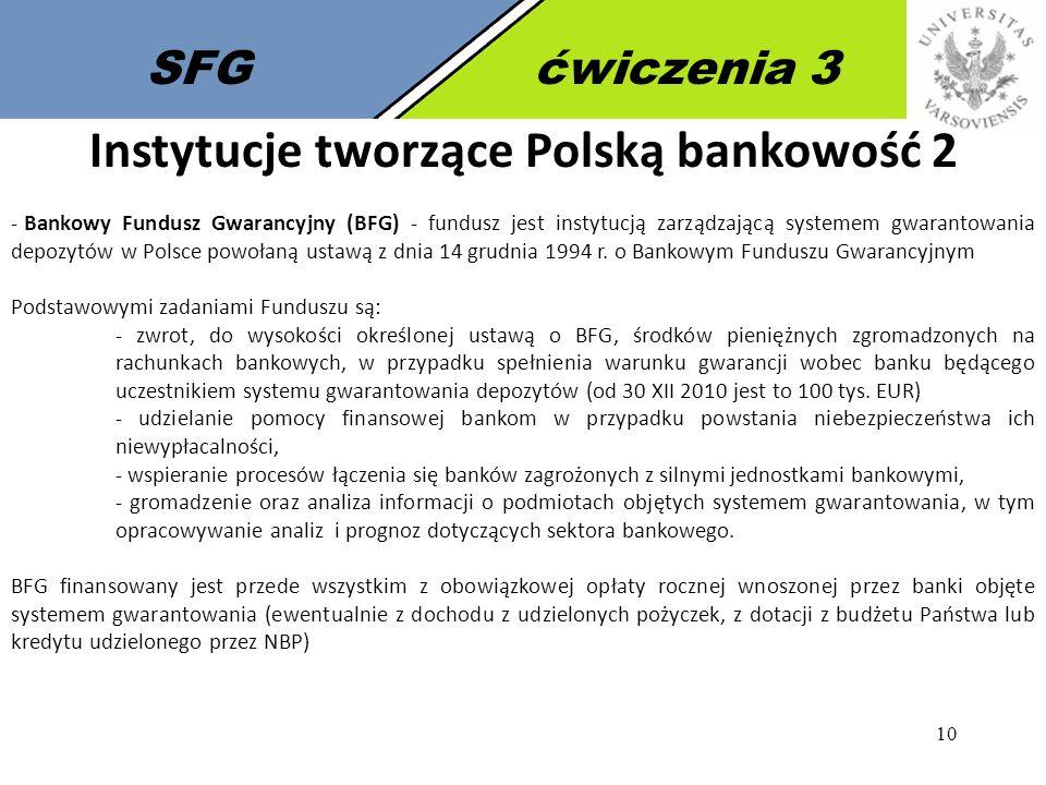 10 SFGćwiczenia 3 Instytucje tworzące Polską bankowość 2 - Bankowy Fundusz Gwarancyjny (BFG) - fundusz jest instytucją zarządzającą systemem gwarantow