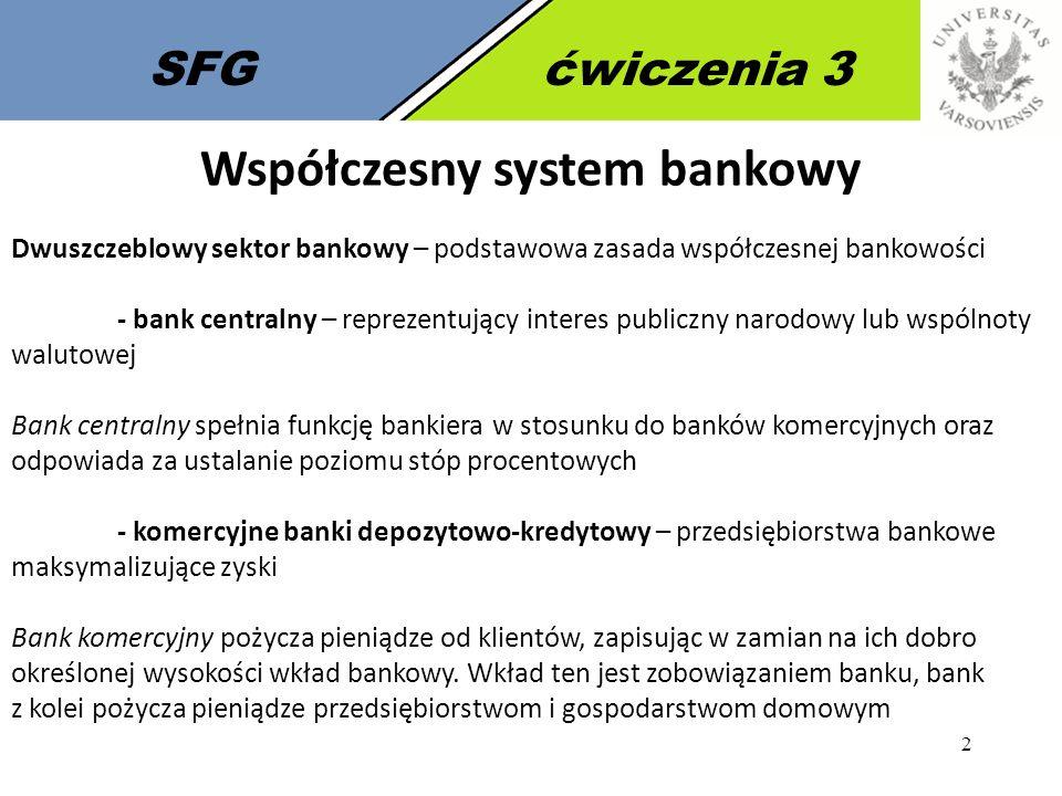 3 SFGćwiczenia 3 Bank centralny Bank centralny – główny podmiot rynku pieniężnego i polityki pieniężnej każdego państwa: - pełni rolę agenta kredytowego i fiskalnego rządu - przechowuje rezerwy banków komercyjnych - przechowuje rezerwy złota i walut obcych - emituje znaki pieniężne Główne cele banku centralnego: - OGRANICZENIE INFLACJI – stabilizacja poziomu cen - organizowanie rozliczeń pieniężnych; prowadzenie gospodarki rezerwami dewizowymi i działalności dewizowej; regulowanie płynności banków oraz ich refinansowanie; kształtowanie warunków niezbędnych do rozwoju systemu bankowego; prowadzenie bankowej obsługi budżetu państwa Pośrednie cele banku pośredniego: - kontrola stóp procentowych - kontrola przyrostu podaży pieniądza - stabilizowanie poziomu kursu walutowego Źródło: Dębski W., Rynek finansowy i jego mechanizmy, Wydawnictwo Naukowe PWN, Warszawa 2005