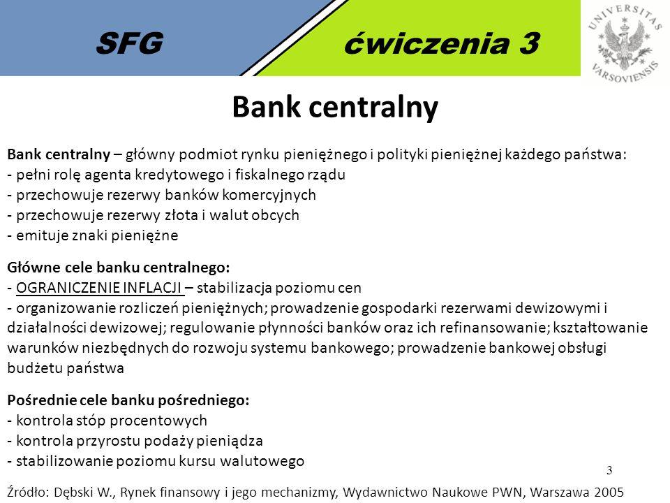 4 SFGćwiczenia 3 Funkcje banku centralnego Bank centralny pełni funkcję: a) banku emisyjnego - polega na emisji znaków pieniężnych (banknotów i monet); dzięki temu bank centralny jest zawsze wypłacalny i w pełni kontroluję proces stabilizacji waluty krajowej b) banku banków - bank centralny staje się bankiem dla banków komercyjnych prowadząc ich rachunki, na które odprowadzane są rezerwy obowiązkowe, bank centralny może też udzielać kredyty stając się tym samym bankiem rezerwowym c) banku państwa -z tą funkcją wiąże się wykonywanie usług bankowych na rzecz rządu, bank centralny powinien dbać o stabilność waluty narodowej.
