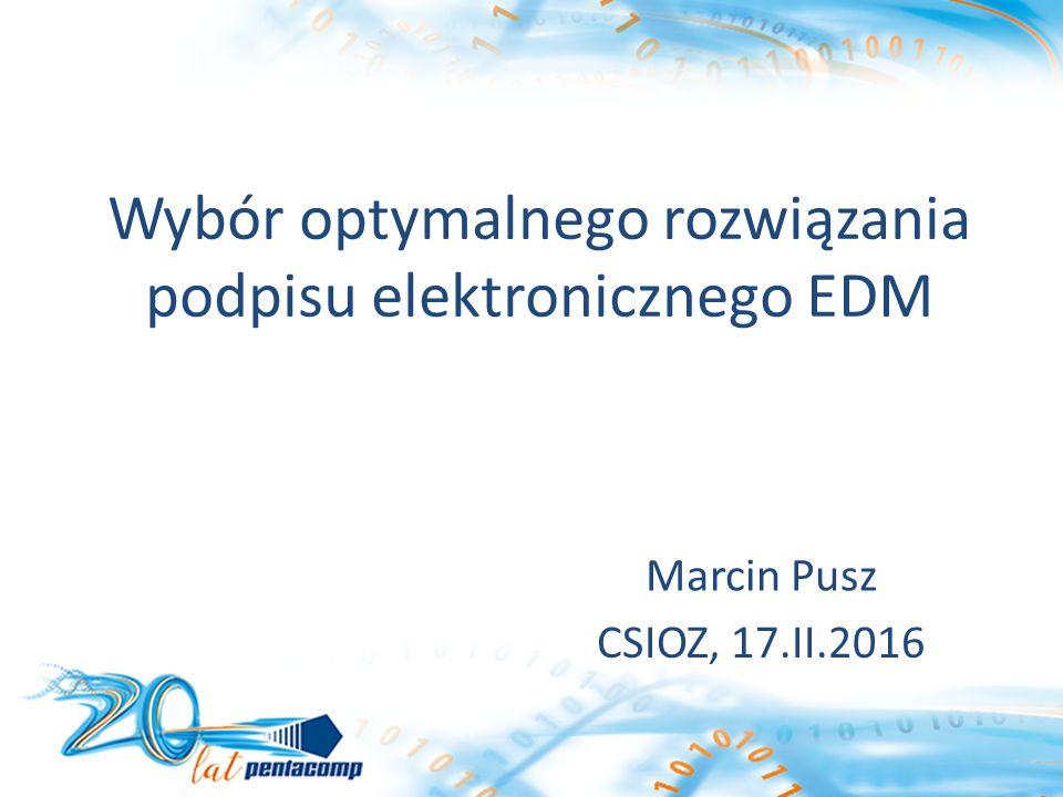 Wybór optymalnego rozwiązania podpisu elektronicznego EDM Marcin Pusz CSIOZ, 17.II.2016