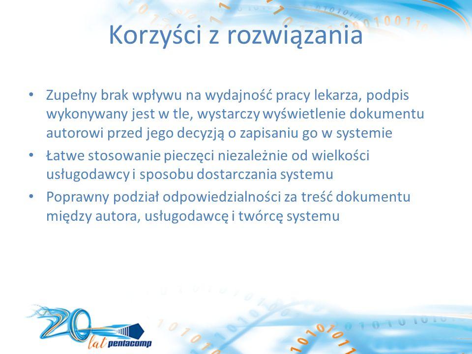 Korzyści z rozwiązania Zupełny brak wpływu na wydajność pracy lekarza, podpis wykonywany jest w tle, wystarczy wyświetlenie dokumentu autorowi przed jego decyzją o zapisaniu go w systemie Łatwe stosowanie pieczęci niezależnie od wielkości usługodawcy i sposobu dostarczania systemu Poprawny podział odpowiedzialności za treść dokumentu między autora, usługodawcę i twórcę systemu