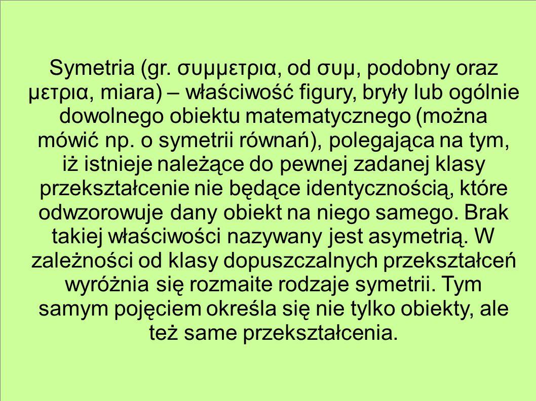 Symetria (gr. συμμετρια, od συμ, podobny oraz μετρια, miara) – właściwość figury, bryły lub ogólnie dowolnego obiektu matematycznego (można mówić np.