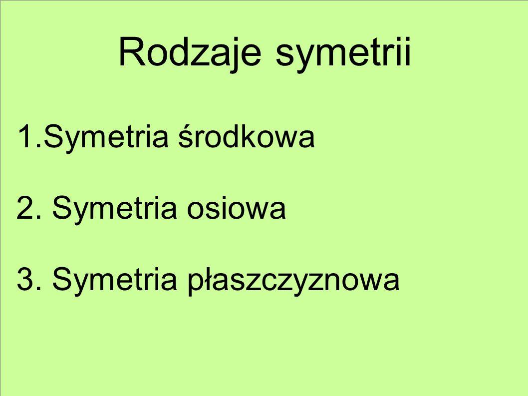 Rodzaje symetrii 1.Symetria środkowa 2. Symetria osiowa 3. Symetria płaszczyznowa