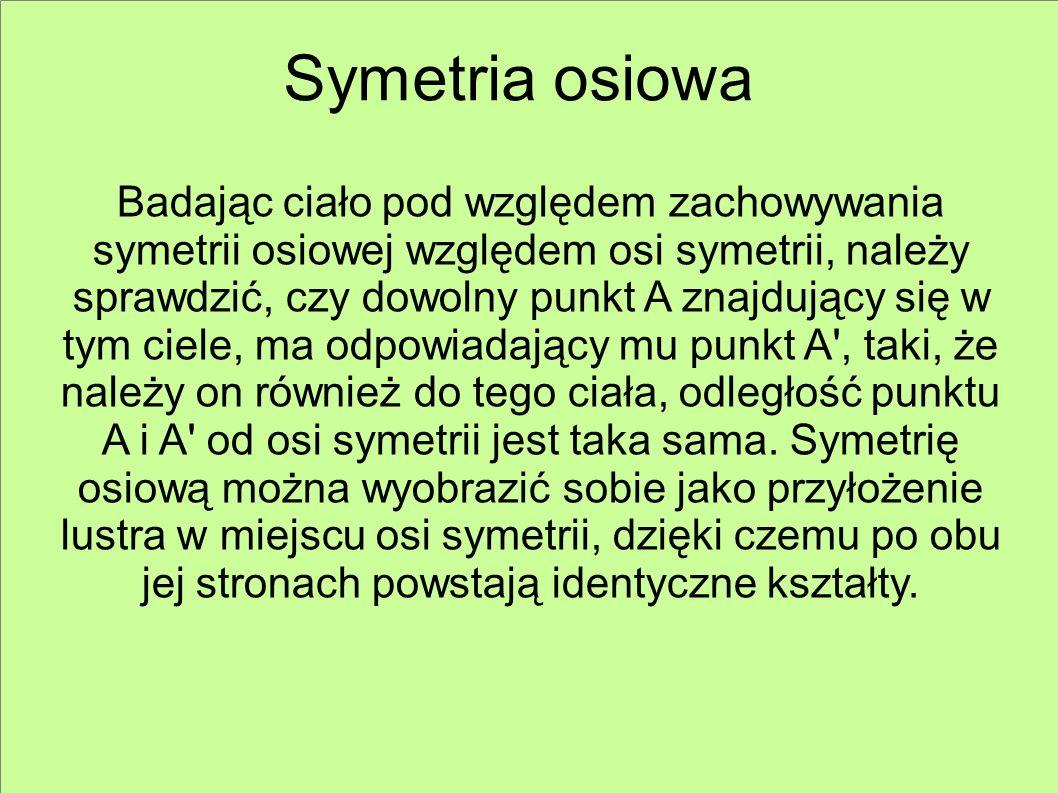 Symetria osiowa Badając ciało pod względem zachowywania symetrii osiowej względem osi symetrii, należy sprawdzić, czy dowolny punkt A znajdujący się w