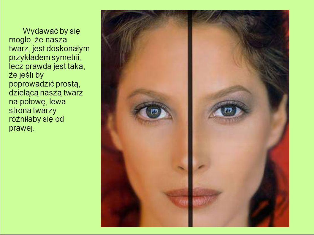 Wydawać by się mogło, że nasza twarz, jest doskonałym przykładem symetrii, lecz prawda jest taka, że jeśli by poprowadzić prostą, dzielącą naszą twarz