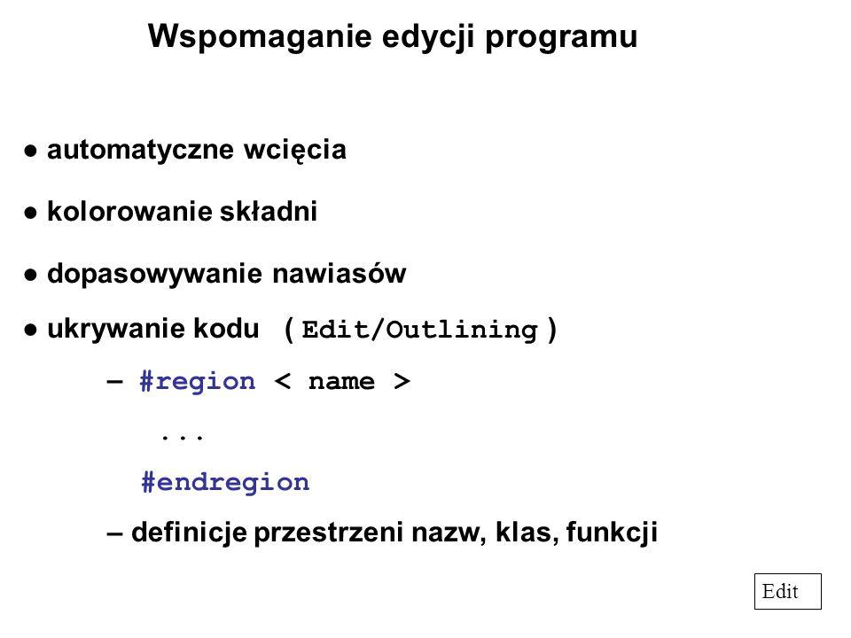 Wspomaganie edycji programu ● automatyczne wcięcia ● kolorowanie składni ● dopasowywanie nawiasów ● ukrywanie kodu ( Edit/Outlining ) – #region...
