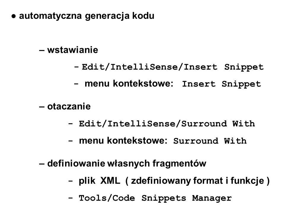 ● automatyczna generacja kodu – wstawianie - Edit/IntelliSense/Insert Snippet - menu kontekstowe: Insert Snippet – otaczanie - Edit/IntelliSense/Surround With - menu kontekstowe: Surround With – definiowanie własnych fragmentów - plik XML ( zdefiniowany format i funkcje ) - Tools/Code Snippets Manager