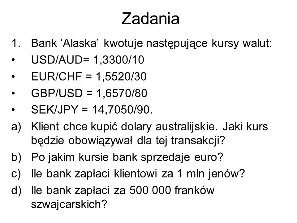 Zadania 1.Bank 'Alaska' kwotuje następujące kursy walut: USD/AUD= 1,3300/10 EUR/CHF = 1,5520/30 GBP/USD = 1,6570/80 SEK/JPY = 14,7050/90. a)Klient chc