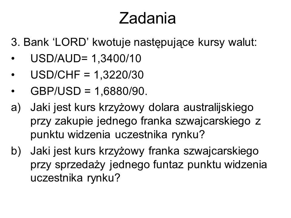 Zadania 3. Bank 'LORD' kwotuje następujące kursy walut: USD/AUD= 1,3400/10 USD/CHF = 1,3220/30 GBP/USD = 1,6880/90. a)Jaki jest kurs krzyżowy dolara a