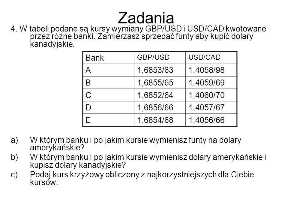 Zadania 4. W tabeli podane są kursy wymiany GBP/USD i USD/CAD kwotowane przez różne banki. Zamierzasz sprzedać funty aby kupić dolary kanadyjskie. a)W